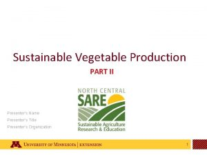 Sustainable Vegetable Production PART II Presenters Name Presenters