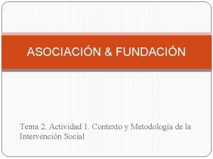 ASOCIACIN FUNDACIN Tema 2 Actividad 1 Contexto y