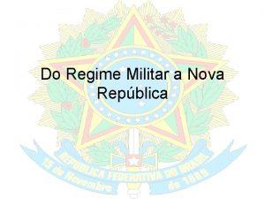 Do Regime Militar a Nova Repblica Repblica Militar
