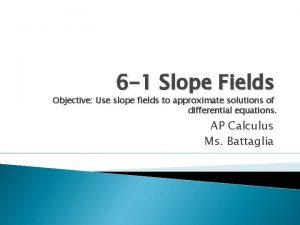 6 1 Slope Fields Objective Use slope fields