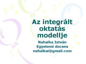Az integrlt oktats modellje Nahalka Istvn Egyetemi docens