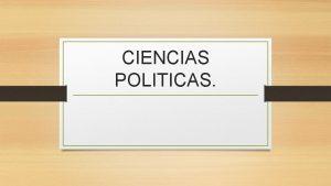 CIENCIAS POLITICAS Qu es la poltica La poltica
