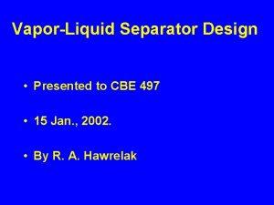 VaporLiquid Separator Design Presented to CBE 497 15