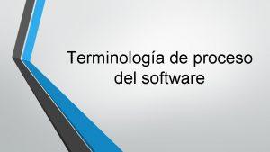 Terminologa de proceso del software El Proceso de