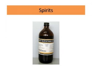 Spirits Spirits Are alcoholic or hydro alcoholic solutions