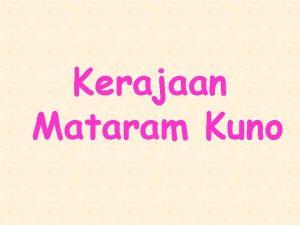 Kerajaan Mataram Kuno GEOGRAFIS Kerajaan Mataram Kuno terletak