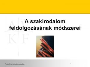 A szakirodalom feldolgozsnak mdszerei Pedaggiai kutatsmetodika 1 A