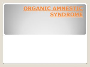 ORGANIC AMNESTIC SYNDROME Organic amnestic syndrome is characterized