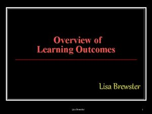 Overview of Learning Outcomes Lisa Brewster 1 Outcomes