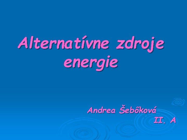 Alternatvne zdroje energie Andrea ebkov II A Poznme