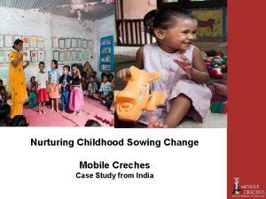 Nurturing Childhood Sowing Change Mobile Creches Case Study