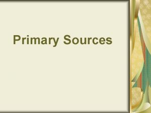 Primary Sources What is a Primary Source Primary