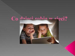 Co dzieci robi w sieci Aktywno dzieci w