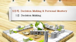 6 Decision Making Personal Mastery 1 Decision Making