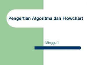 Pengertian Algoritma dan Flowchart Minggu II Pengertian Algoritma