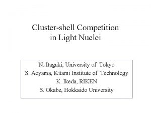 Clustershell Competition in Light Nuclei N Itagaki University