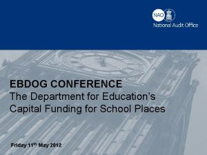 EBDOG CONFERENCE The Department for Educations Capital Funding
