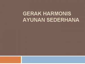 GERAK HARMONIS AYUNAN SEDERHANA GERAK HARMONIS SEDERHANA Gerak