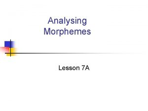 Analysing Morphemes Lesson 7 A Analysing morphemes You