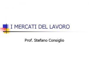 I MERCATI DEL LAVORO Prof Stefano Consiglio Premessa