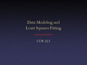 Data Modeling and Least Squares Fitting COS 323