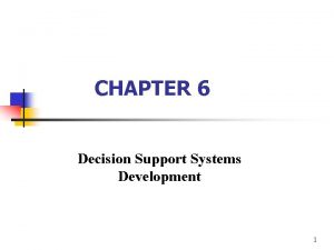 CHAPTER 6 Decision Support Systems Development 1 Decision