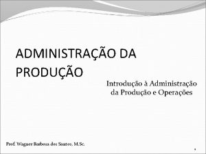 ADMINISTRAO DA PRODUO Introduo Administrao da Produo e