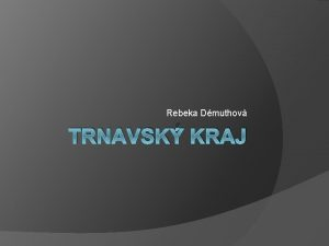 Rebeka Dmuthov TRNAVSK KRAJ Zemepisn poloha Trnavsk kraj