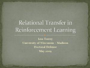 Relational Transfer in Reinforcement Learning Lisa Torrey University