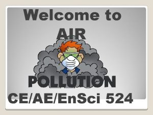 Welcome to AIR CEAEEn Sci 524 Air Pollution