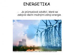 ENERGETIKA Je prmyslov odvtv kter se zabv vemi