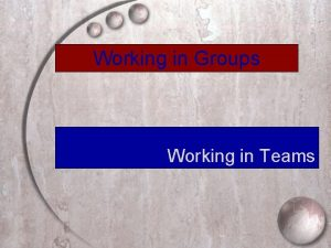 Working in Groups Working in Teams Characteristics of