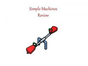 Simple Machines Review 1 Define the word SIMPLE