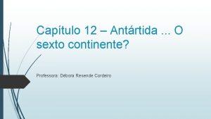 Captulo 12 Antrtida O sexto continente Professora Dbora
