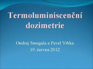 Termoluminiscenn dozimetrie Ondrej Smugala a Pavel Vrbka 19