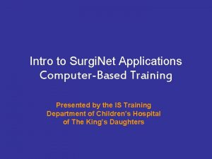 Intro to Surgi Net Applications ComputerBased Training Presented