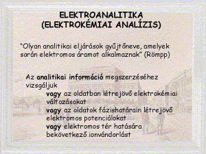 ELEKTROANALITIKA ELEKTROKMIAI ANALZIS Olyan analitikai eljrsok gyjtneve amelyek