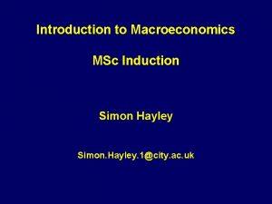 Introduction to Macroeconomics MSc Induction Simon Hayley Simon