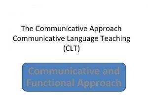 The Communicative Approach Communicative Language Teaching CLT Communicative