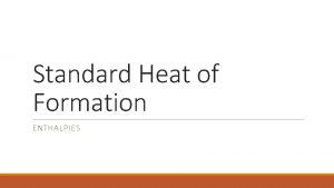 Standard Heat of Formation ENTHALPIES Standard Heat of