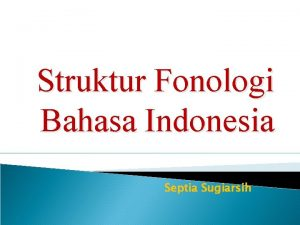 Struktur Fonologi Bahasa Indonesia Septia Sugiarsih Struktur Penyusunan