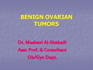 BENIGN OVARIAN TUMORS Dr Mashael AlShebaili Asst Prof