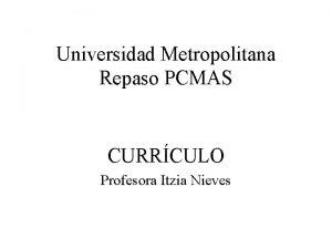 Universidad Metropolitana Repaso PCMAS CURRCULO Profesora Itzia Nieves