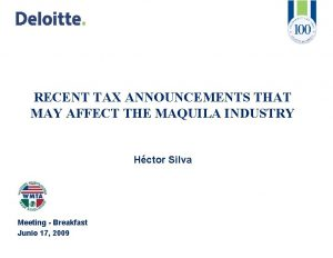 RECENT TAX ANNOUNCEMENTS THAT MAY AFFECT THE MAQUILA