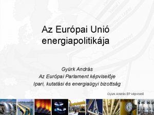 Az Eurpai Uni energiapolitikja Gyrk Andrs Az Eurpai