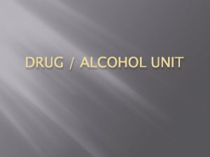 DRUG ALCOHOL UNIT What is a drug Any