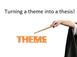Turning a theme into a thesis THEME THESIS