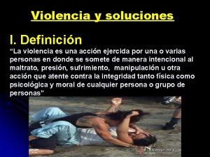 Violencia y soluciones I Definicin La violencia es