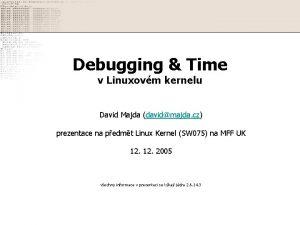 Debugging Time v Linuxovm kernelu David Majda davidmajda