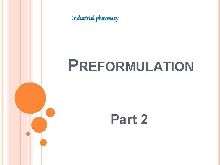 Industrial pharmacy PREFORMULATION Part 2 SOLUBILITY ANALYSIS Preformulation